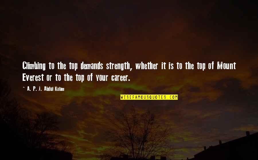Top Of Quotes By A. P. J. Abdul Kalam: Climbing to the top demands strength, whether it