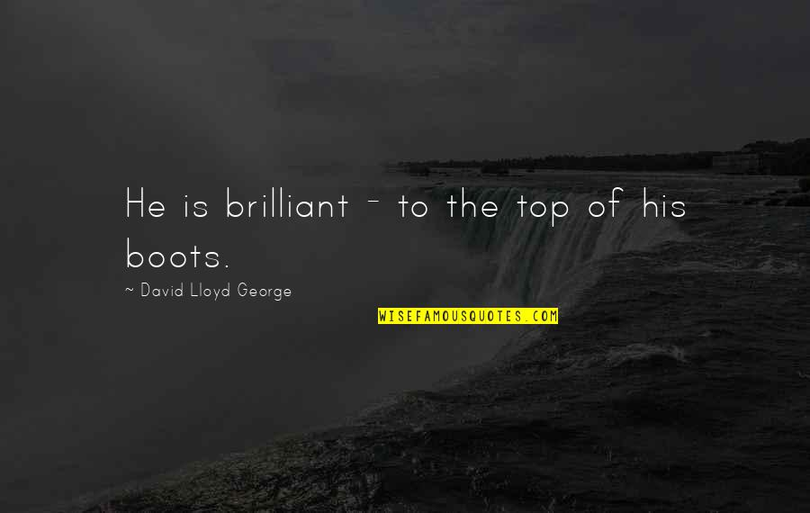 Top Of Quotes By David Lloyd George: He is brilliant - to the top of