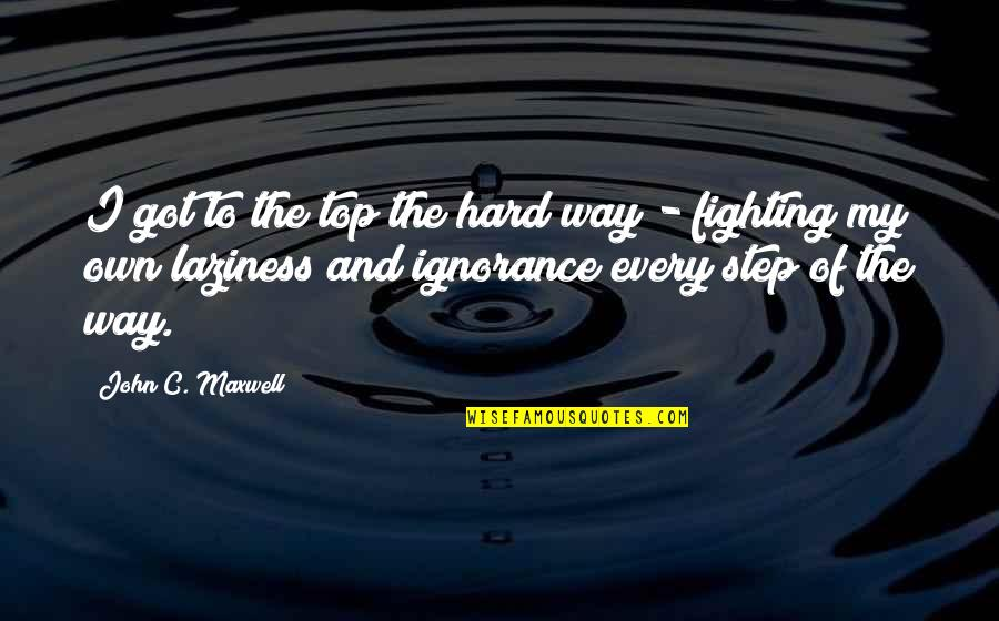 Top Of Quotes By John C. Maxwell: I got to the top the hard way