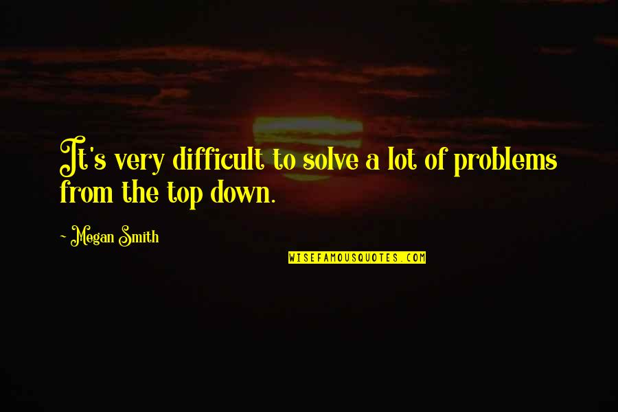 Top Of Quotes By Megan Smith: It's very difficult to solve a lot of