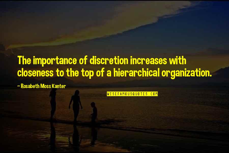 Top Of Quotes By Rosabeth Moss Kanter: The importance of discretion increases with closeness to