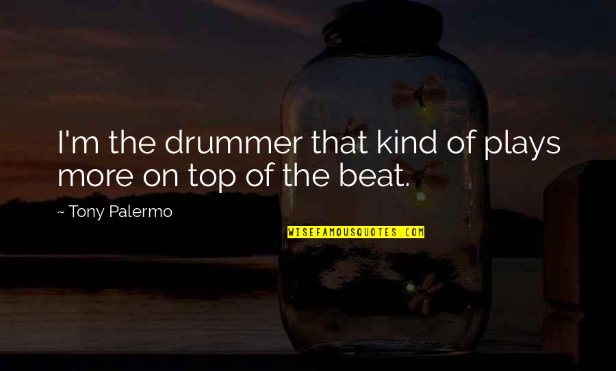 Top Of Quotes By Tony Palermo: I'm the drummer that kind of plays more