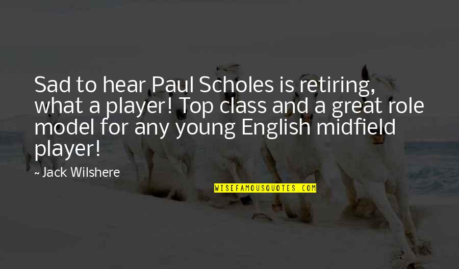 Top Of The Class Quotes By Jack Wilshere: Sad to hear Paul Scholes is retiring, what