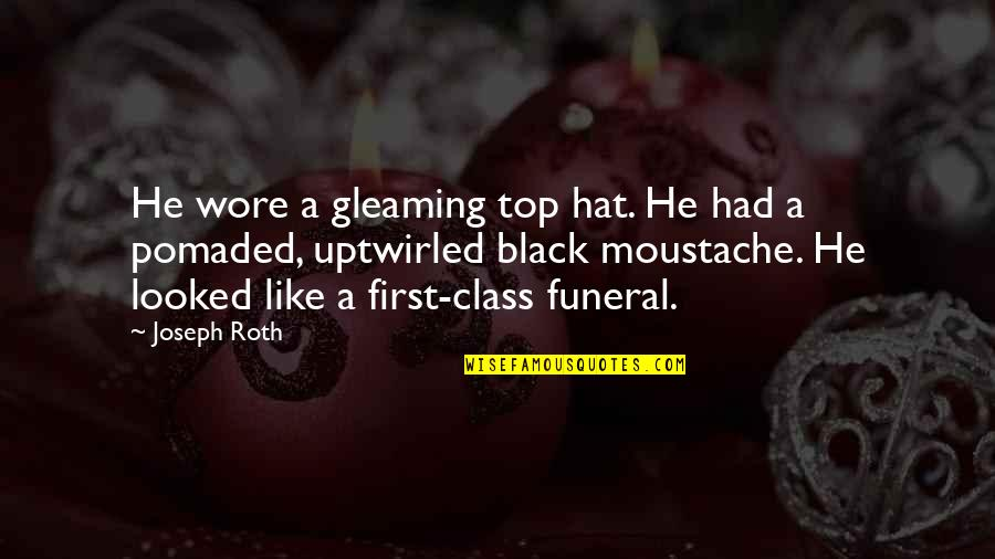 Top Of The Class Quotes By Joseph Roth: He wore a gleaming top hat. He had