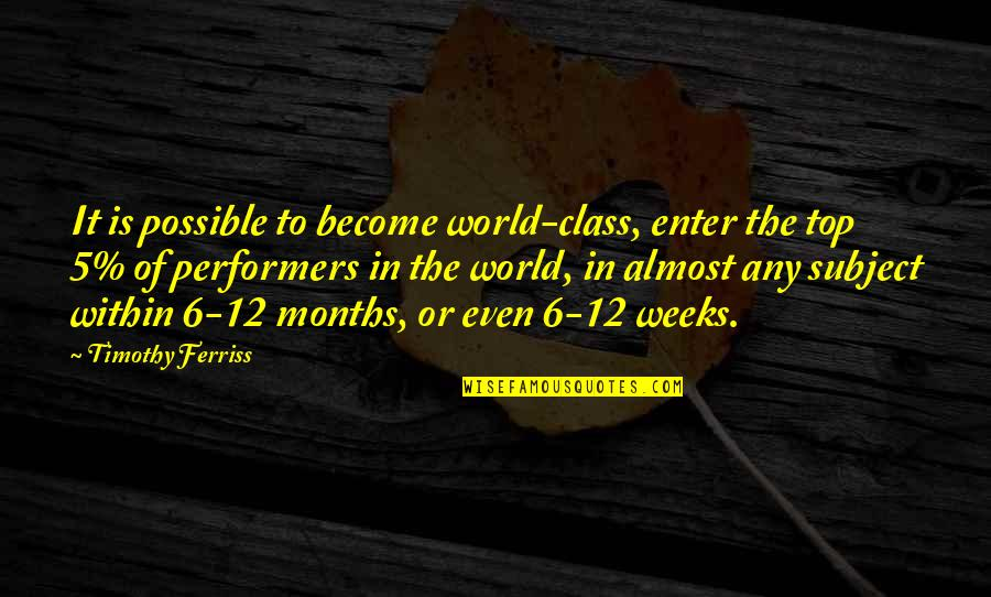 Top Of The Class Quotes By Timothy Ferriss: It is possible to become world-class, enter the
