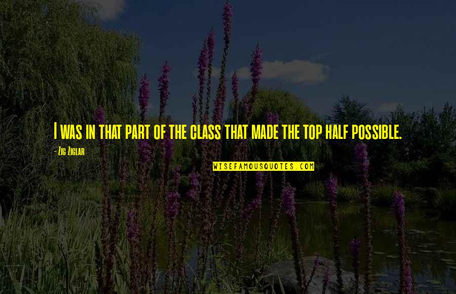 Top Of The Class Quotes By Zig Ziglar: I was in that part of the class
