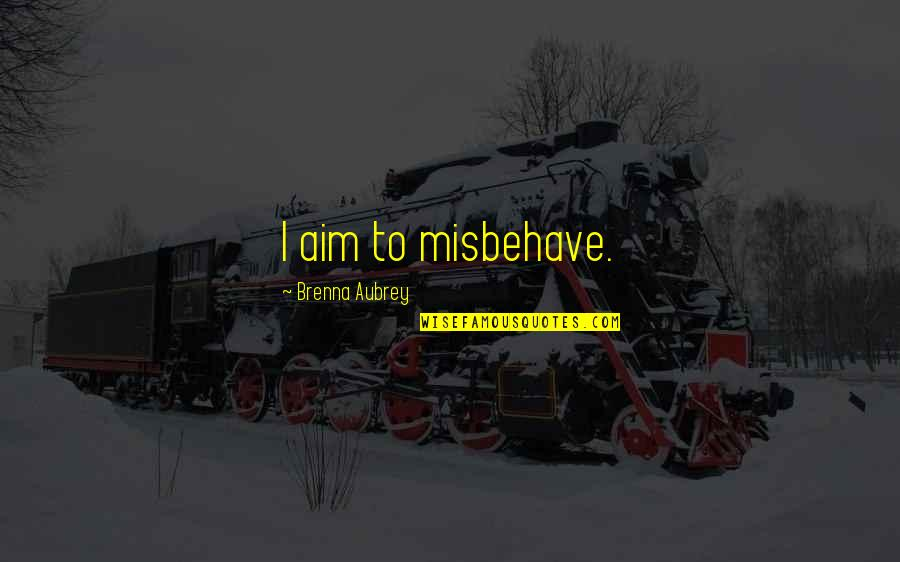 Top Rated Quotes By Brenna Aubrey: I aim to misbehave.