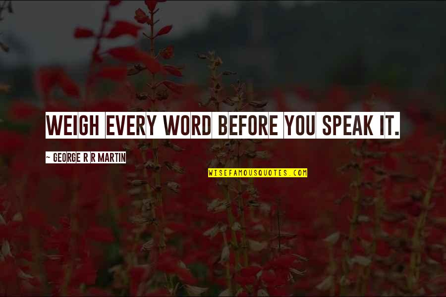 Top Rated Quotes By George R R Martin: Weigh every word before you speak it.