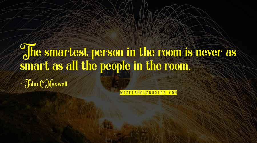 Top Rated Quotes By John C. Maxwell: The smartest person in the room is never