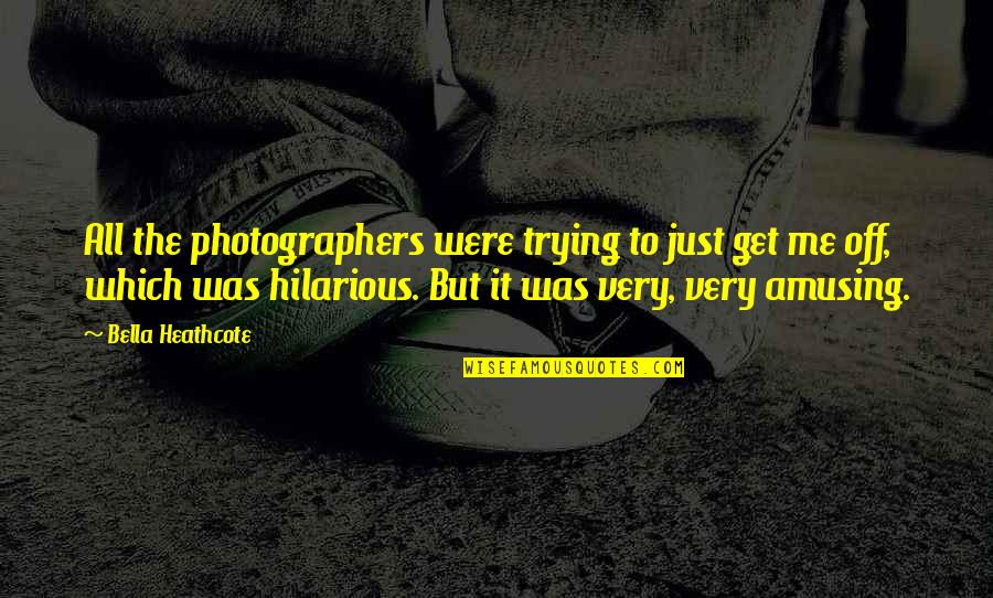 Top Thinkers Quotes By Bella Heathcote: All the photographers were trying to just get