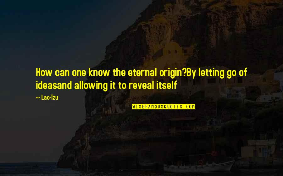 Top Thinkers Quotes By Lao-Tzu: How can one know the eternal origin?By letting