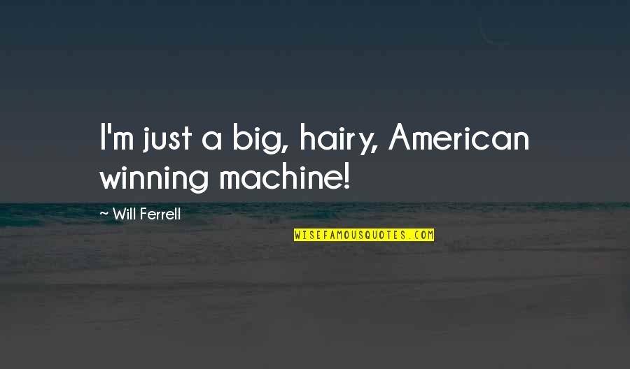 Top Thinkers Quotes By Will Ferrell: I'm just a big, hairy, American winning machine!