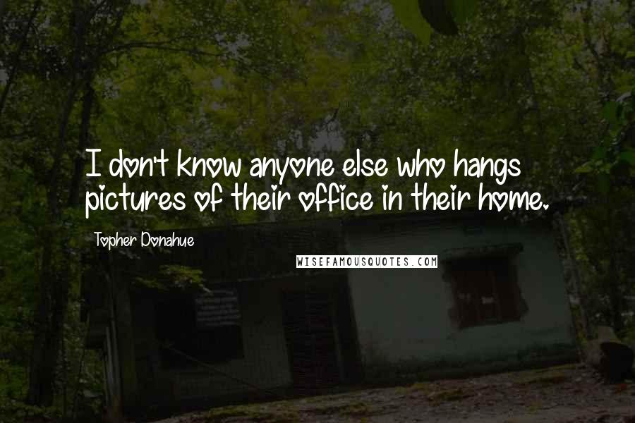 Topher Donahue quotes: I don't know anyone else who hangs pictures of their office in their home.