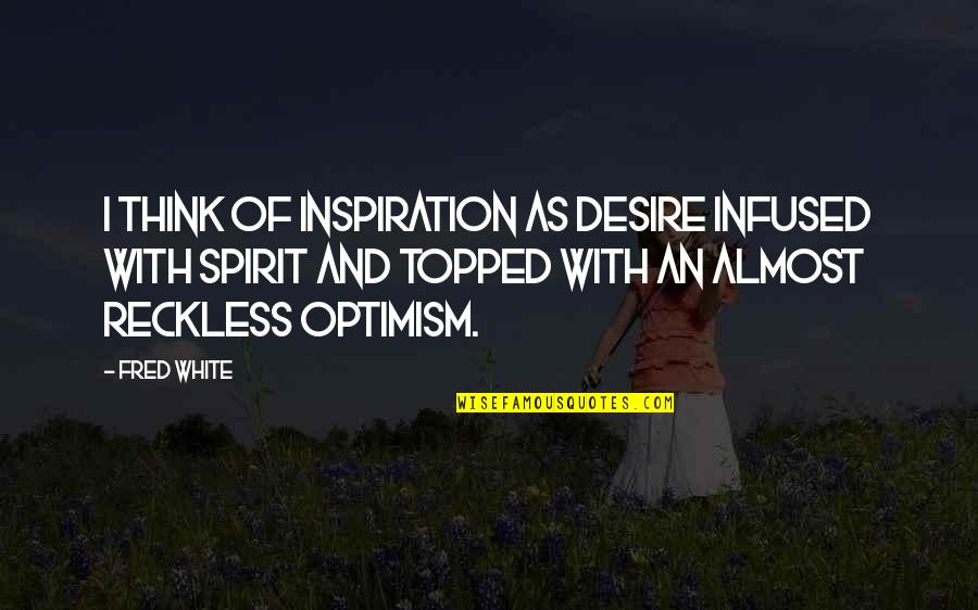 Topped Quotes By Fred White: I think of inspiration as desire infused with