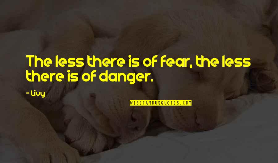 Topped Quotes By Livy: The less there is of fear, the less