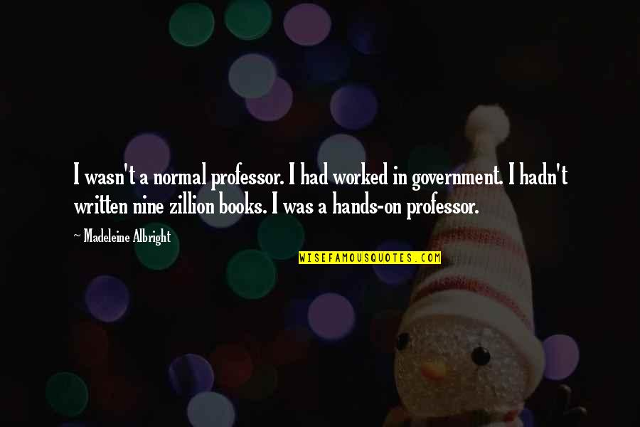 Topped Quotes By Madeleine Albright: I wasn't a normal professor. I had worked