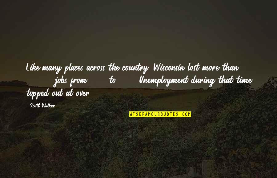 Topped Quotes By Scott Walker: Like many places across the country, Wisconsin lost
