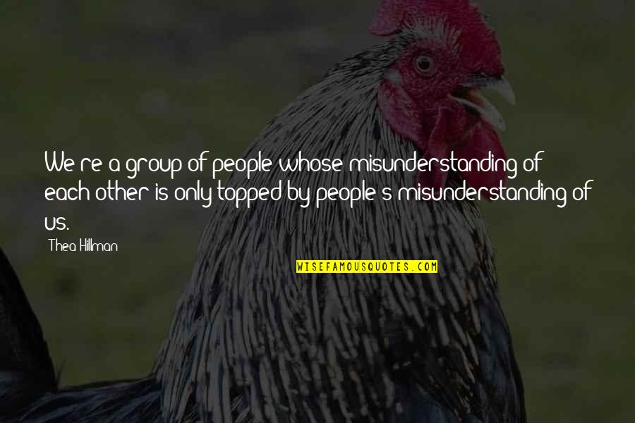 Topped Quotes By Thea Hillman: We're a group of people whose misunderstanding of