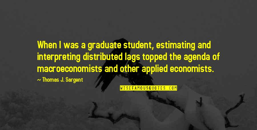 Topped Quotes By Thomas J. Sargent: When I was a graduate student, estimating and