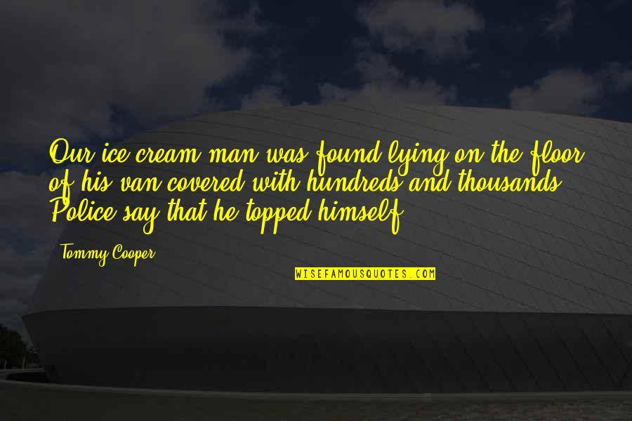 Topped Quotes By Tommy Cooper: Our ice cream man was found lying on