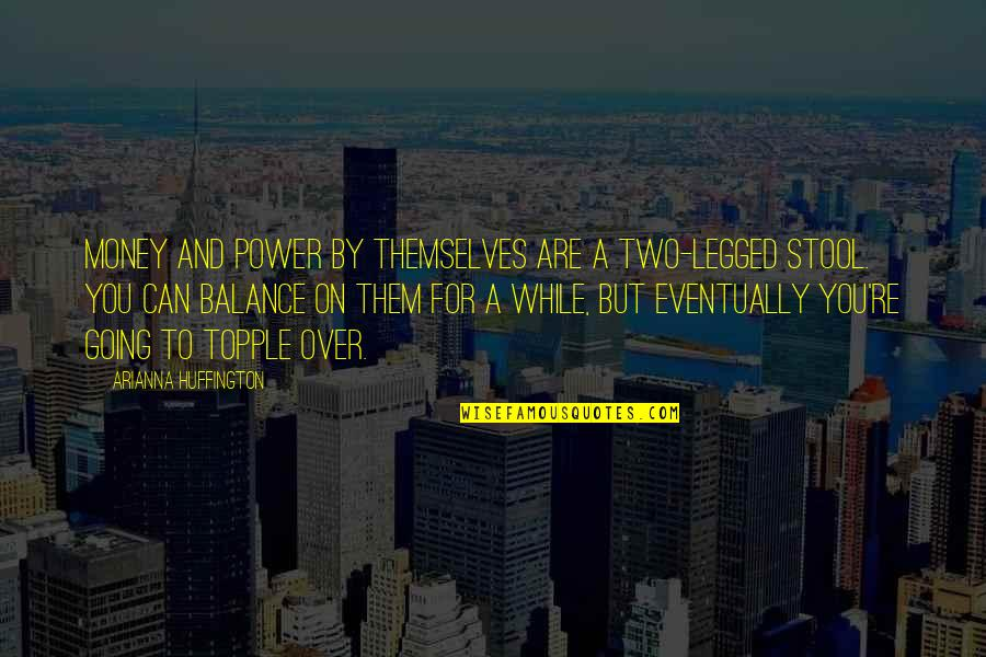 Topple Quotes By Arianna Huffington: Money and power by themselves are a two-legged