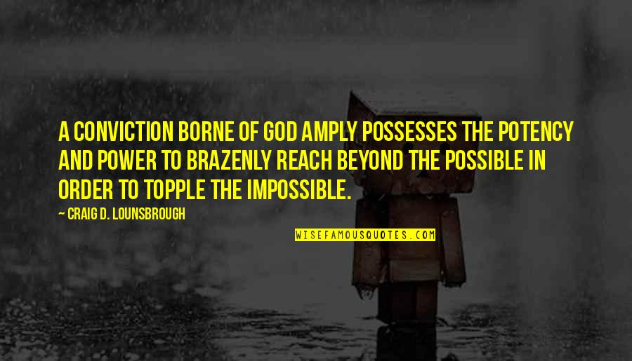 Topple Quotes By Craig D. Lounsbrough: A conviction borne of God amply possesses the