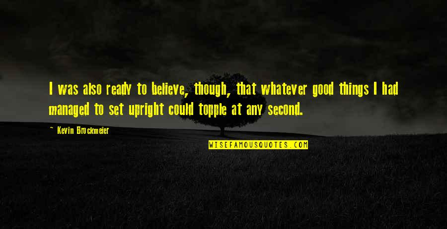 Topple Quotes By Kevin Brockmeier: I was also ready to believe, though, that