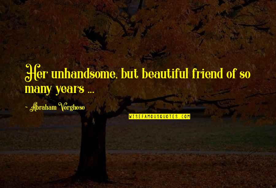Toquinho Quotes By Abraham Verghese: Her unhandsome, but beautiful friend of so many