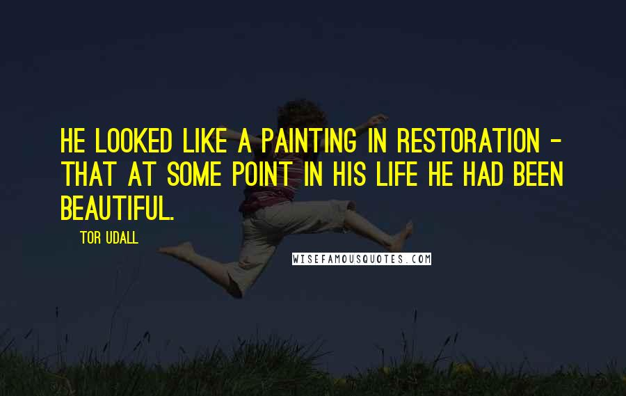 Tor Udall quotes: He looked like a painting in restoration - that at some point in his life he had been beautiful.