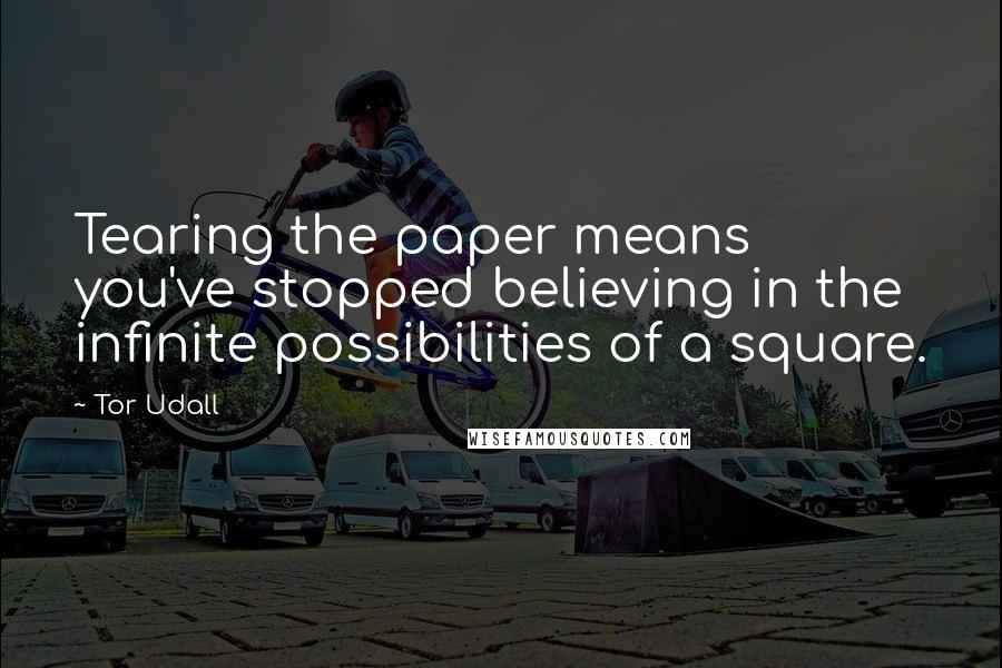 Tor Udall quotes: Tearing the paper means you've stopped believing in the infinite possibilities of a square.