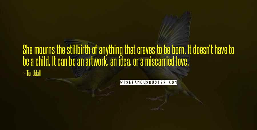 Tor Udall quotes: She mourns the stillbirth of anything that craves to be born. It doesn't have to be a child. It can be an artwork, an idea, or a miscarried love.
