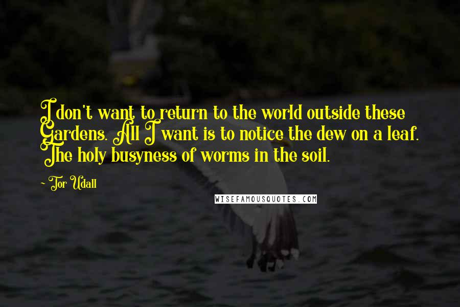 Tor Udall quotes: I don't want to return to the world outside these Gardens. All I want is to notice the dew on a leaf. The holy busyness of worms in the soil.