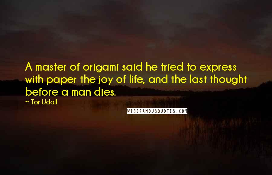 Tor Udall quotes: A master of origami said he tried to express with paper the joy of life, and the last thought before a man dies.