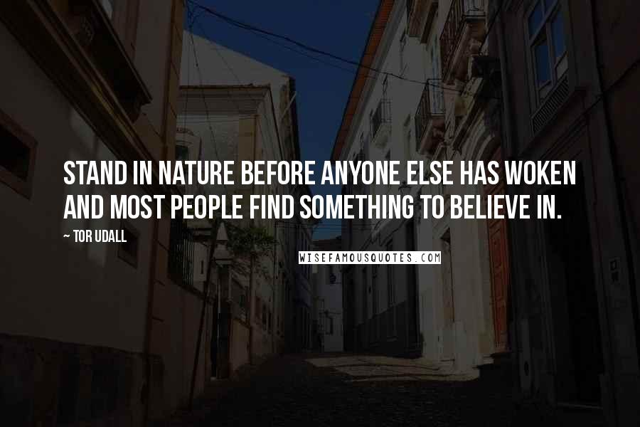 Tor Udall quotes: Stand in nature before anyone else has woken and most people find something to believe in.