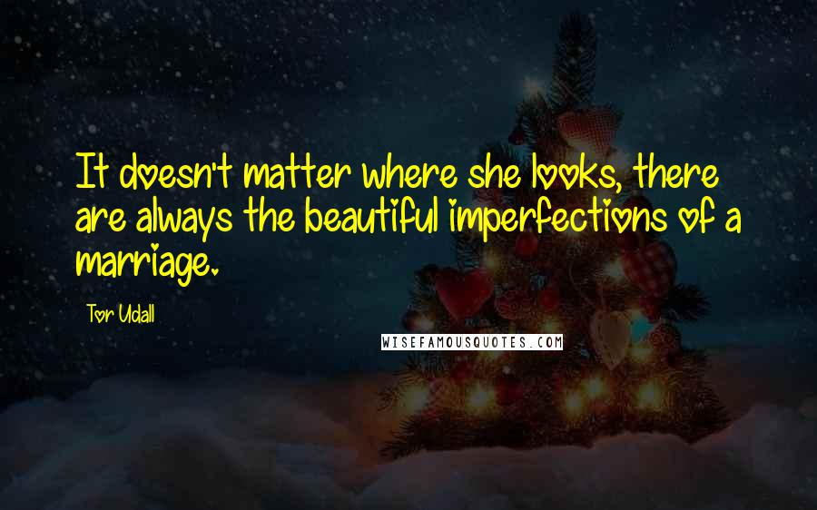 Tor Udall quotes: It doesn't matter where she looks, there are always the beautiful imperfections of a marriage.