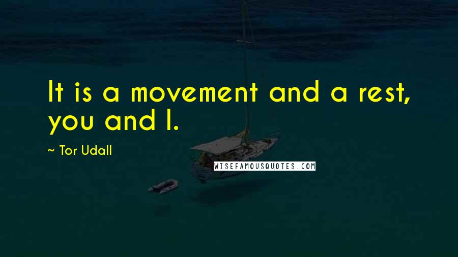 Tor Udall quotes: It is a movement and a rest, you and I.