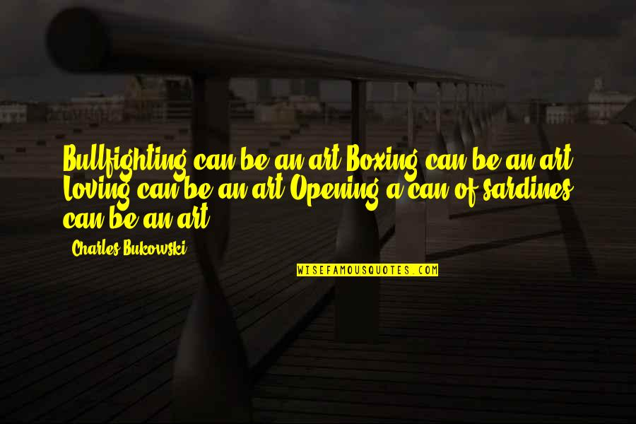 Torchbearers Quotes By Charles Bukowski: Bullfighting can be an art Boxing can be