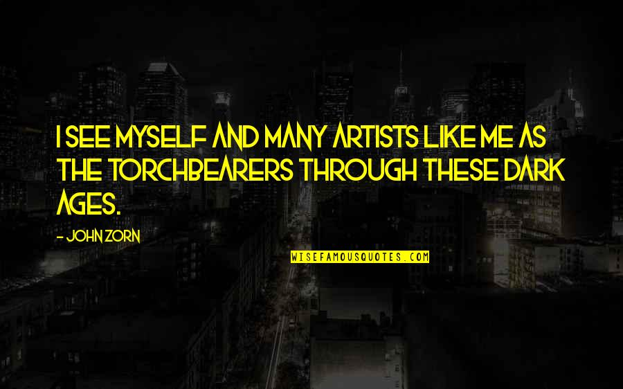 Torchbearers Quotes By John Zorn: I see myself and many artists like me