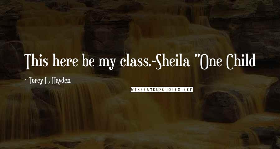 """Torey L. Hayden quotes: This here be my class.-Sheila """"One Child"""