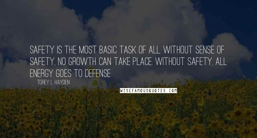 Torey L. Hayden quotes: Safety is the most basic task of all. Without sense of safety, no growth can take place. Without safety, all energy goes to defense