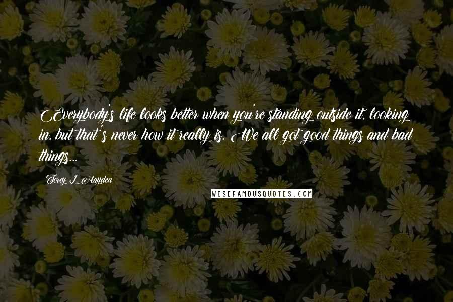 Torey L. Hayden quotes: Everybody's life looks better when you're standing outside it, looking in, but that's never how it really is. We all got good things and bad things...