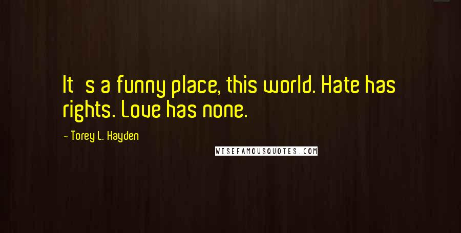 Torey L. Hayden quotes: It's a funny place, this world. Hate has rights. Love has none.