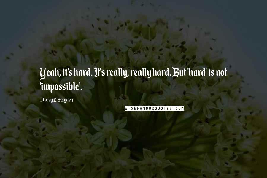 Torey L. Hayden quotes: Yeah, it's hard. It's really, really hard. But 'hard' is not 'impossible'.