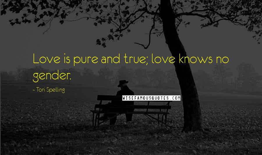 Tori Spelling quotes: Love is pure and true; love knows no gender.