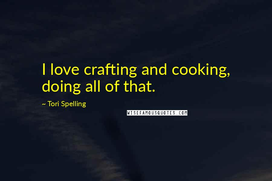 Tori Spelling quotes: I love crafting and cooking, doing all of that.