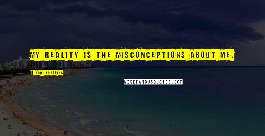 Tori Spelling quotes: My reality is the misconceptions about me.