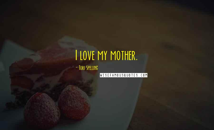 Tori Spelling quotes: I love my mother.