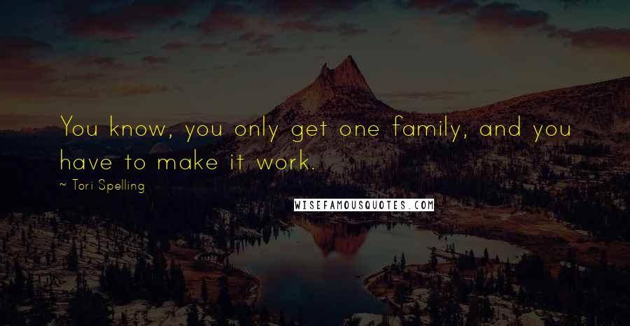 Tori Spelling quotes: You know, you only get one family, and you have to make it work.