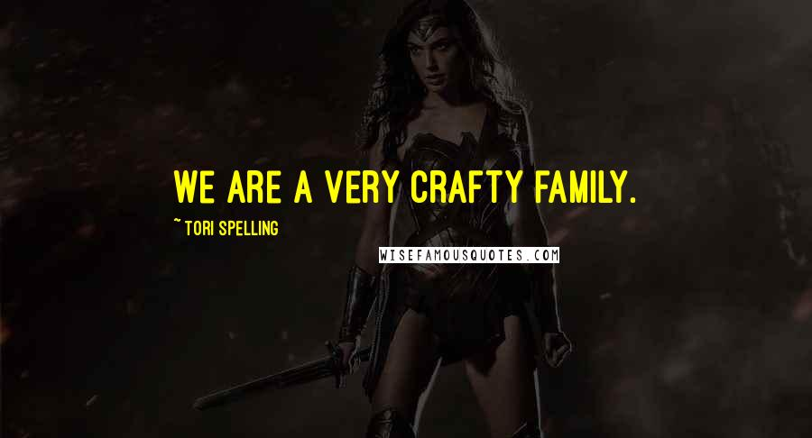 Tori Spelling quotes: We are a very crafty family.