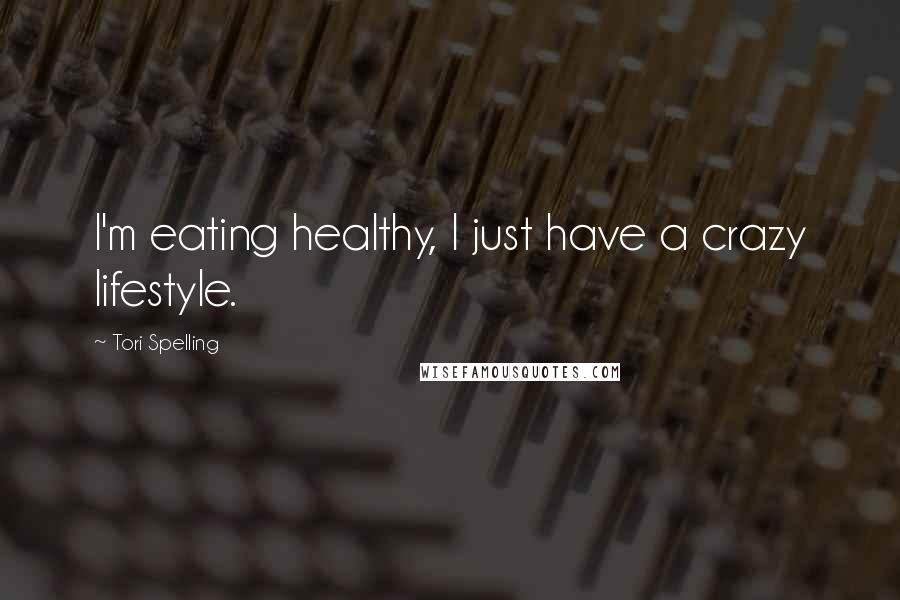 Tori Spelling quotes: I'm eating healthy, I just have a crazy lifestyle.